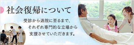 社会復帰について 受診から退院に至るまで、それぞれ専門的な立場から支援させていただきます。